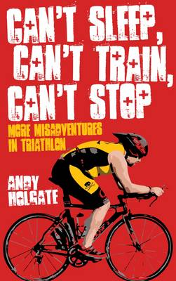 Can't Sleep, Can't Train, Can't Stop: More Misadventures in Triathlon (Paperback)