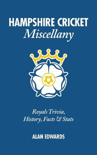 Hampshire Cricket Miscellany: Hampshire Trivia, History, Facts & Stats (Hardback)
