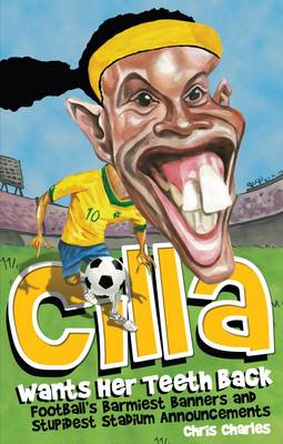 Cilla Wants Her Teeth Back: Football's Barmiest Banners, Funniest Chants and Stupidest Stadium Announcements (Paperback)