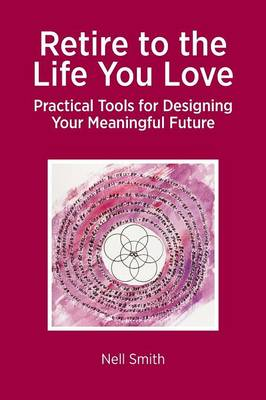 Retire to the Life You Love: Practical Tools for Designing Your Meaningful Future (Paperback)