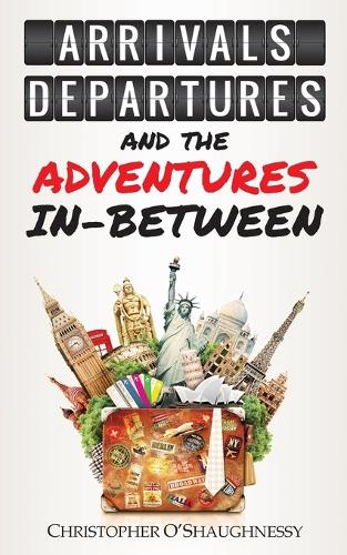Arrivals, Departures and the Adventures in-Between (Paperback)