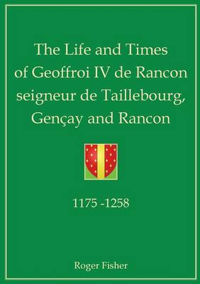 The Life and Times of Geoffroi IV De Rancon Seigneur De Taillebourg, Gencay and Rancon (Paperback)