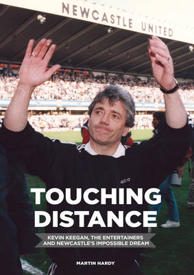 Touching Distance: Kevin Keegan, the Entertainers and Newcastle's Impossible Dream (Hardback)