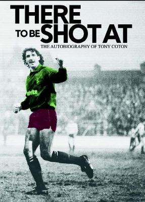 There to be Shot at: The Autobiography of Tony Coton (Hardback)