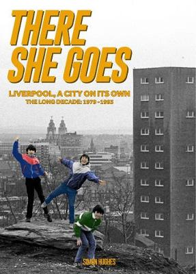 There She Goes: Liverpool, A City on Its Own. The Long Decade: 1979-1993 (Hardback)