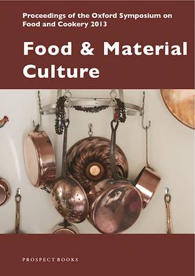Food and Material Culture: Proceedings of the Oxford Symposium on Food and Cookery 2013 - Proceedings of the Oxford Symposium on Food and Cookery 32 (Paperback)