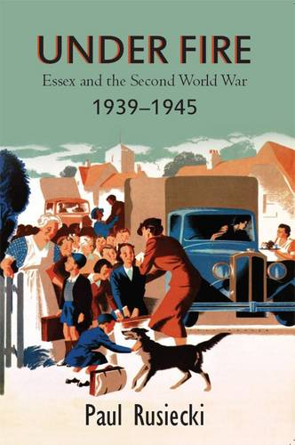Under Fire: Essex and the Second World War 1939 - 1945 (Paperback)