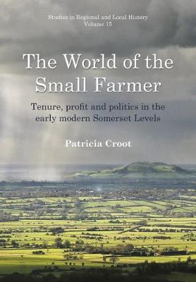 The World of the Small Farmer: Tenure, Profit and Politics in the Early-Modern Somerset Levels: 15 - Studies in Regional and Local History (Hardback)