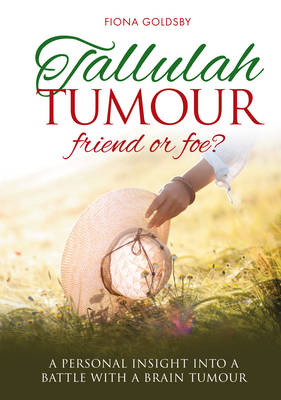 Tallulah Tumour - Friend Or Foe?: A personal insight into a battle with a brain tumour (Paperback)