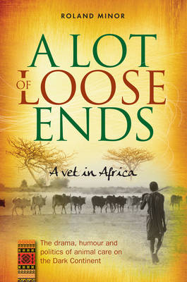 A Lot Of Loose Ends - A Vet in Africa: The drama, humour and politics of animal care on the Dark Continent (Paperback)