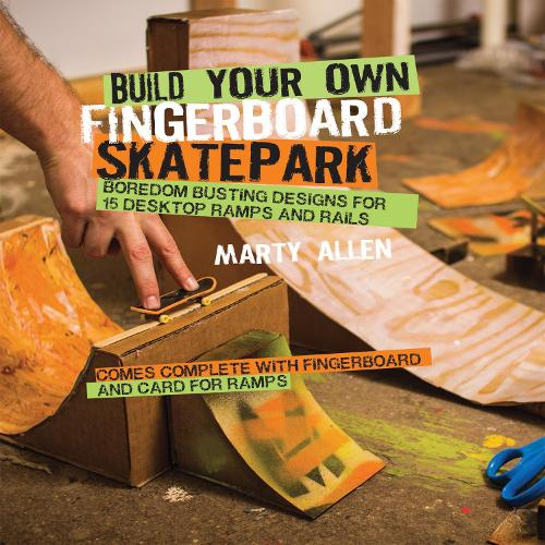 Build Your Own Fingerboard Skatepark: Boredom Busting Designs for 15 Desktop Ramps and Rails