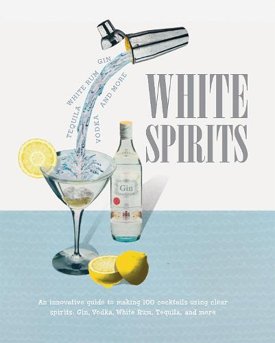 White Spirits: An Innovative, Cost-Effective Guide to Making 100 Cocktails Using Clear Spirits: Gin, Vodka, White Rum, Tequila, and More (Hardback)