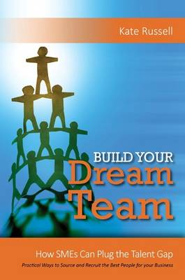 Build Your Dream Team: How SMEs Can Plug the Talent Gap Practical Ways to Source and Recruit the Best People for Your Business 2017 (Paperback)