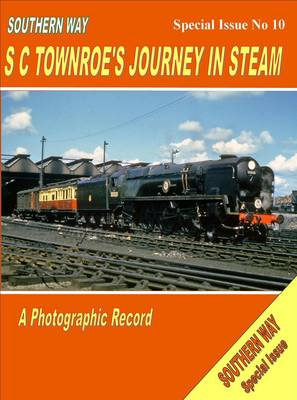 Southern Way - Special Issue No 10: Special issue no. 10: SC Townroe's Journey in Steam (Paperback)