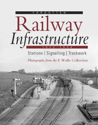 Forgotten Railway Infrastructure 1922 - 1934: Stations, Signalling, Trackwork (Paperback)