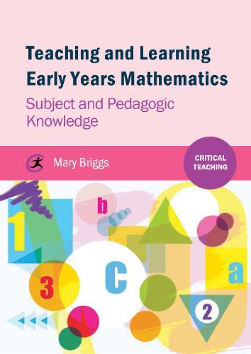 Teaching and Learning Early Years Mathematics: Subject and Pedagogic Knowledge - Critical Teaching (Paperback)