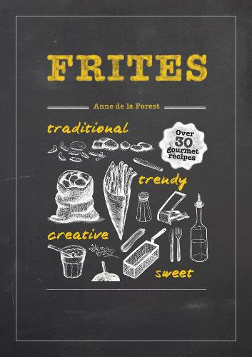 Frites: Over 30 Gourmet Recipes for all kinds of Fries, Chips and Dips (Hardback)