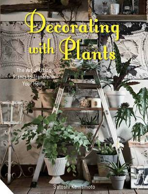 Decorating with Plants: The Art of Using Plants to Transform Your Home (Hardback)