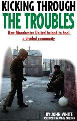 Kicking Through the Troubles: How Manchester United Helped to Heal a Divided Community (Paperback)