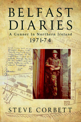 Belfast Diaries: A Gunner in Northern Ireland 1971-74 (Paperback)