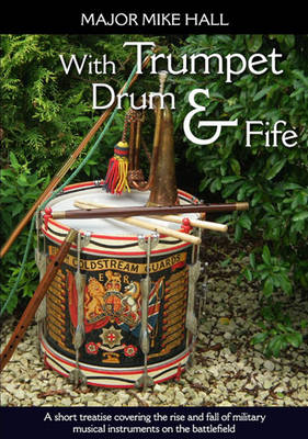 With Trumpet, Drum and Fife: A Short Treatise Covering the Rise and Fall of Military Musical Instruments on the Battlefield - Helion Studies in Military History (Paperback)