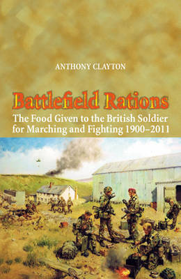 Battlefield Rations: The Food Given to the British Soldier for Marching and Fighting 1900-2011 - Helion Studies in Military History (Paperback)