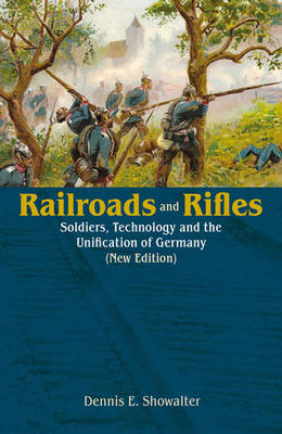 Railroads and Rifles: Soldiers, Technology and the Unification of Germany (New Edition) - Helion Studies in Military History (Paperback)