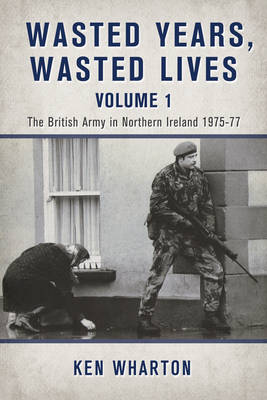 Wasted Years Wasted Lives, Volume 1: The British Army in Northern Ireland 1975-77 (Hardback)