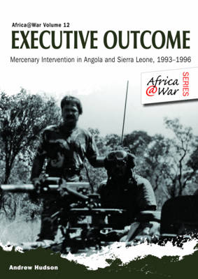 An Executive Outcome: Mercenary Intervention in Angola and Sierra Leone, 1993-1996 - Africa@War (Paperback)