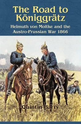 The Road to KoeNiggraTz: Helmuth Von Moltke and the Austro-Prussian War 1866 (Paperback)