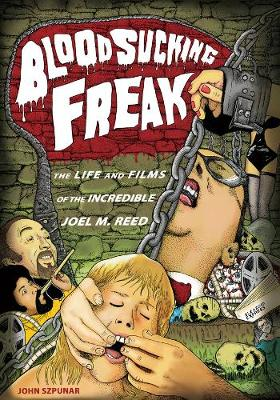 Blood Sucking Freak: The Life and Films of the Incredible Joel M. Reed (Paperback)