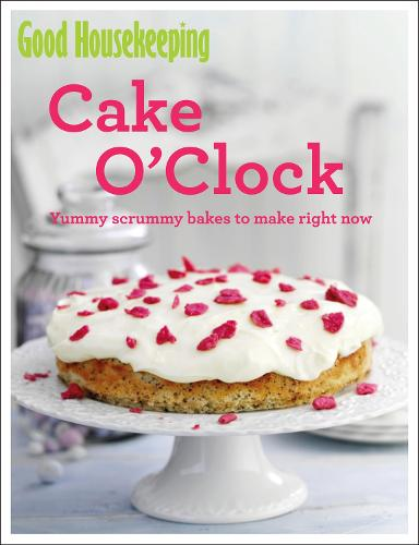 Good Housekeeping Cake O'Clock: Yummy scrummy bakes to make right now - Good Housekeeping (Paperback)