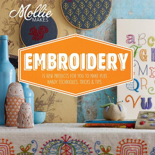 Mollie Makes: Embroidery: 15 new projects for you to make plus handy techniques, tricks and tips - Mollie Makes (Hardback)