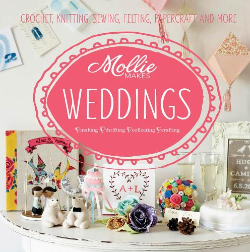 Mollie Makes: Weddings: Crochet, knitting, sewing, felting, papercraft and more - Mollie Makes (Hardback)