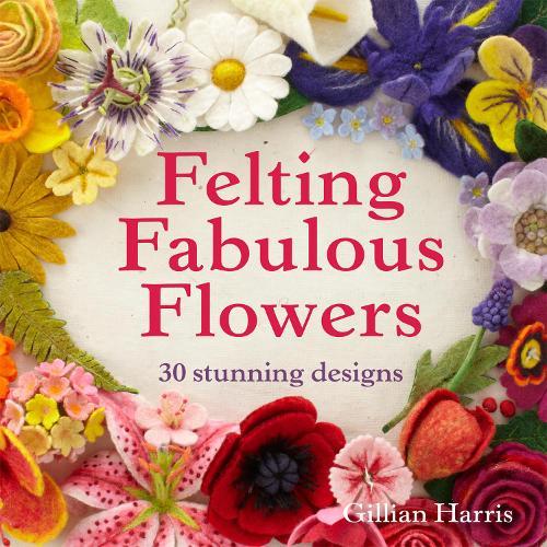 Felting Fabulous Flowers: 30 stunning designs (Paperback)