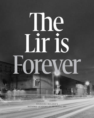 The Lir is Forever: Founding Ireland's National Academy of Dramatic Arts (Paperback)