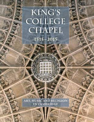 King's College Chapel 1515-2015: Art, Music and Religion in Cambridge (Hardback)