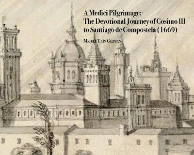 A Medici Pilgrimage: The Devotional Journey of Cosimo III to Santiago de Compostela (1669) - Medici Archive Project 5 (Hardback)