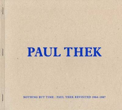 Paul Thek - Nothing but Time: Paul Thek Revisited 1964-1987 (Paperback)