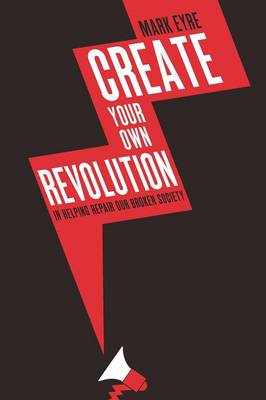 Create Your Own Revolution: In Helping Repair Our Broken Society (Paperback)