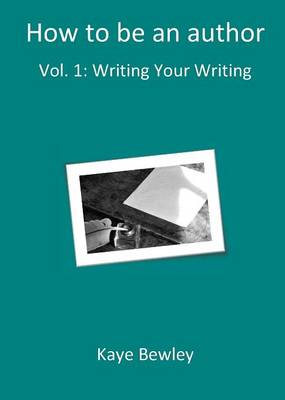 How To Be An Author: Writing Your Writing - How To Be An Author 1 (Paperback)