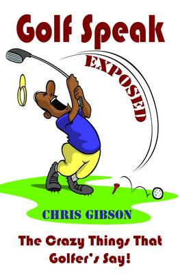 Golf Speak Exposed: The Crazy Things That Golfer's Say (I Knew I Was Gonna Do That!) (Paperback)