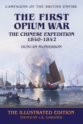The First Opium War: the Chinese Expedition, 1840-1842 - Campaigns of the British Empire (Paperback)
