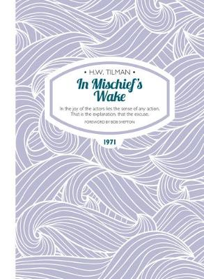 In Mischief's Wake: In the joy of the actors lies the sense of any action. That is the explanation, that the excuse. - H.W. Tilman - The Collected Edition 12 (Paperback)