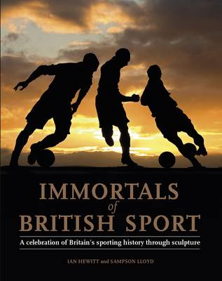 Immortals of British Sport: A Celebration of Britain's Sporting History Through Sculpture (Hardback)