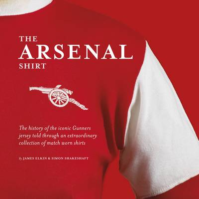 The Arsenal Shirt: Iconic match worn shirts from the history of the Gunners (Hardback)