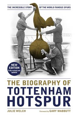 The Biography of Tottenham Hotspur: The Incredible Story of the World Famous Spurs (Hardback)