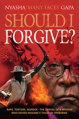 Should I Forgive?: Rape, Torture, Murder - The ordeal of a woman who defied Mugabe's thugs in Zimbabwe (Paperback)