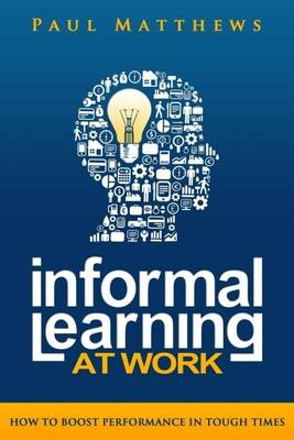 Informal Learning at Work: How to Boost Performance in Tough Times (Paperback)