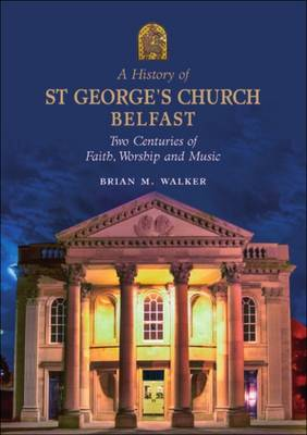 A History of St. George's Church Belfast: Two Centuries of Faith, Worship and Music (Paperback)